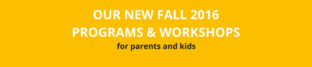 New Fall 2016 Programs & Workshops for Parents and Kids
